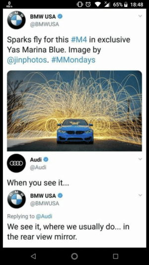 Bmw, Dank, and Memes: KB/s  BMW USA  @BMWUSA  Sparks fly for this #M4 in exclusive  Yas Marina Blue. Image by  @inphotos. #MMondays  Audiネ  @Audi  When vou see it...  BMW USA  @BMWUSA  Replying to @Audi  We see it, where we usually do... in  the rear view mirror. Bmw's reply to Audi by 6ting MORE MEMES