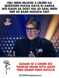 #Winter_Is_Coming: KBC MEIN MUJHSE 5 CRORE KA  QUESTION PUCHA GAYA KI AAPKA  WO KAUN SA DOST HAI JO SAAL MEIN  SIRF EK BAAR NAHATA HAI?  LAUGHING  KASAM SE 5 CRORE KO  THOKAR MAAR DIYA LEKIN  TERA NAAM NAHI BATAYA  0ooO/laughingcolours #Winter_Is_Coming