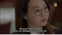 Good, Gone, and Intelligence: KBS2  15  My good looks are gone,  but my intelligence is still with me.