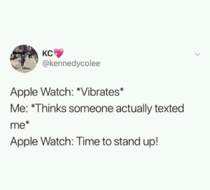 Apple, Apple Watch, and Time: KC  @kennedycolee  Apple Watch: *Vibrates*  Me: *Thinks someone actually texted  me*  Apple Watch: Time to stand up! meirl