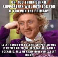 The general election doesn't look good for you Hillary: OH, YOU THINK BERNIE  SUPPORTERS WILL VOTE FOR YOU  IF YOU WIN THE PRIMARY  EVEN THOUGH I'M A BERNIE SUPPORTER WHO  IS VOTING GREEN OR LIBERTARIAN IN THAT  SCENARIO, TELL ME AGAIN HOW YOULL BEAT  TRUMP  made on imgur The general election doesn't look good for you Hillary