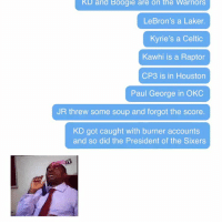 Celtic, Nba, and Sports: KD and Boogie are on the Warriors  LeBron's a Laker.  Kyrie's a Celtic  Kawhi is a Raptor  CP3 is in Houston  Paul George in OK  JR threw some soup and forgot the score  KD got caught with burner accounts  and so did the President of the Sixers If someone missed the last 2 years of  moves in the NBA and tried to catch up now, they'd probably die laughing not realizing it's all actually real  (Video via @CBSSports) #NBA  https://t.co/21eg3drVrf