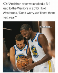 "We know what happened 💀😂 - Follow @_nbamemes._: KD: ""And then after we choked a 3-1  lead to the Warriors in 2016,l told  Westbrook, 'Don't worry, we'll beat them  next year.  e_NBAMEMEs._ We know what happened 💀😂 - Follow @_nbamemes._"