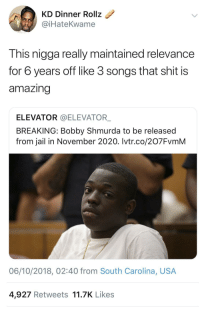 Bobby Shmurda, Jail, and Shit: KD Dinner Rollz  @iHateKwame  This nigga really maintained relevance  for 6 years off like 3 songs that shit is  amazing  ELEVATOR @ELEVATOR  BREAKING: Bobby Shmurda to be released  from jail in November 2020. Ivtr.co/207FvmM  06/10/2018, 02:40 from South Carolina, USA  4,927 Retweets 11.7K Likes For real!