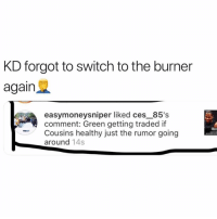 Yoooooo hahahah: KD forgot to switch to the burner  again  easymoneysniper liked ces_85's  comment: Green getting traded if  Cousins healthy just the rumor going  around 14s Yoooooo hahahah