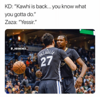 """Zaza is about to injure him again 💀😂 - Follow @_nbamemes._: KD: """"Kawhi is back... you know what  you gotta do.""""  Zaza: """"Yessir.""""  e_NBAMEMEs._  CHUL  27 Zaza is about to injure him again 💀😂 - Follow @_nbamemes._"""