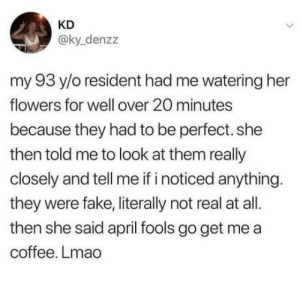 omg-humor:This will be me when I get old: KD  @ky_denzz  my 93 y/o resident had me watering her  flowers for well over 20 minutes  because they had to be perfect.she  then told me to look at them really  closely and tell me if i noticed anything.  they were fake,literally not real at all.  then she said april fools go get me a  coffee. Lmao omg-humor:This will be me when I get old