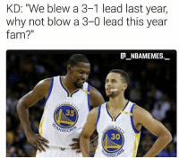 "Hehe FuckKD: KD: ""We blew a 3-1 lead last year,  why not blow a 3-0 lead this year  fam?  NBAMEMES  35  ARRIOR  30  ARROR Hehe FuckKD"