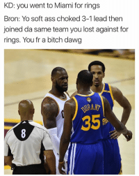 😂: KD: you went to Miami for rings  Bron: Yo soft ass choked 3-1 lead then  joined da same team you lost against for  rings. You fr a bitch dawg 😂