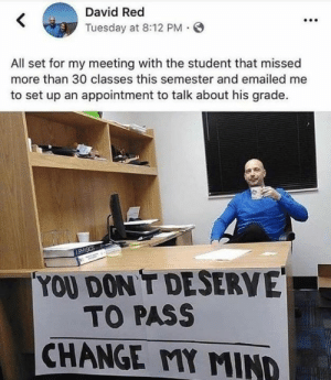 Dank, Change, and Mind: KDavid Red  Tuesday at 8:12 PM  All set for my meeting with the student that missed  more than 30 classes this semester and emailed me  to set up an appointment to talk about his grade.  YOU DON T DESERVE  TO PASS  CHANGE MY MIND