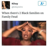 black families: KDay  @kdaywins  When there's 2 Black families on  Family Feud