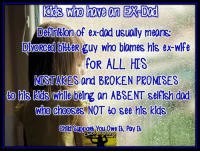My son has an ex dad. Definitely applies to Deadbeat Moms also!: Kds who have an EX Dad  DeAnHon of e dad usually means  R guy who blames his e wife  FOR ALL HIS  MUST  and BROKEN PROM SES  to Nnle belng an ABSENT selfish dad  Who Chooses NOT to see his kids  Child SUPPORb You Owe R, Pay Ib My son has an ex dad. Definitely applies to Deadbeat Moms also!
