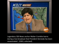<p>One of the saddest days in American history</p>: KDUY WEATHER  os Angeles  LOS  10  Laguna  Dr  NicK  Legendary CBS News anchor Walter Cronkite learns  during a live broadcast that President Kennedy has been  assassinated. (1963, colorized) <p>One of the saddest days in American history</p>