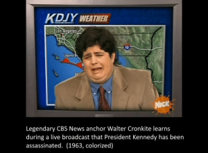 Broadcasting: KDUY WEATHER  os Angeles  LOS  10  Laguna  Dr  NicK  Legendary CBS News anchor Walter Cronkite learns  during a live broadcast that President Kennedy has been  assassinated. (1963, colorized)