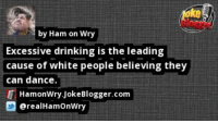 https://t.co/IskNxZlZ0Y by @realHamOnWry https://t.co/FCe90RqDQv: ke  by Ham on Wry  Excessive drinking is the leading  cause of white people believing they  can dance.  HamonWry JokeBlogger.com  erealHamOnWry https://t.co/IskNxZlZ0Y by @realHamOnWry https://t.co/FCe90RqDQv