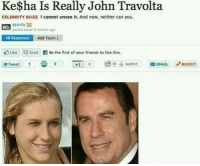 Cannot Unsee: Ke$ha Is Really John Travolta  CELEBRITY BUZZ I cannot unsee it. And now, neither can you.  yasrsly 8  posted about 9 months ago  48 Responses  Add Yours ↓  rg Like  send  Be the first of your friends to like this.