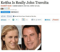 I can't stop laughing...: Ke$ha Is Really John Travolta  CELEBRITY Buzz l cannot unsee it. And now, neither can you.  yasrsly T28  a posted about 9 months ago  48 Responses  Add Yours  Like send f Be the first of your friends to like this  Tweet 1 STU 9 11 0 submit  EMAIL BOOST! I can't stop laughing...