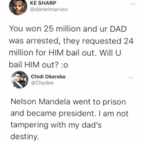 "Dad, Destiny, and Memes: KE SHARP  @danielmarven  You won 25 million and ur DAD  was arrested, they requested 24  million for HIM bail out. Will U  bail HIM out?:o  Chidi Okereke  @Chydee  Nelson Mandela went to prison  and became president. I am not  tampering with my dad's  destiny. <p>He has a point. via /r/memes <a href=""http://ift.tt/2G02EUa"">http://ift.tt/2G02EUa</a></p>"