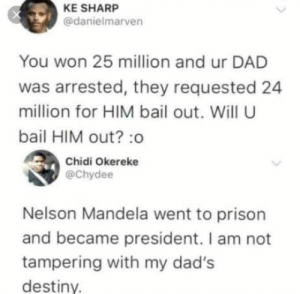 Dad, Destiny, and Nelson Mandela: KE SHARP  @danielmarven  You won 25 million and ur DAD  was arrested, they requested 24  million for HIM bail out. Will U  bail HIM out? :o  Chidi Okereke  @Chydee  Nelson Mandela went to prison  and became president. I am not  tampering with my dad's  destiny. awesomacious:  Let's just say, I wouldn't see my dad for a while…