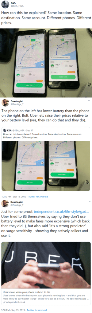 "uncommonbish: https://www.independent.co.uk/life-style/gadgets-and-tech/news/uber-knows-when-your-phone-is-about-to-run-out-of-battery-a7042416.html ??  Capitalism ??  wants  ??   to ??   fuck  ??  you ??   all  ??   the  ??   time. ??  : KEA  @KEA_HGA  How can this be explained? Same location. Same  destination. Same account. Different phones. Different  prices   l45%  14:24  ae 1 90%+  14:24  hITArtelTigo  Madina  University of  Ghana, Legon  Haatso  My location >  N4 6  6 MIN  My Location  Taifa  min  EAST L  Kotoka  InternaHonal  Arport  N1  NI  AYAWASO  Lapaz  Accra  Accra  osu  NIMA  CANTONMENTS  Rev. Lartey Adotey Apostolic Church>  G  NORTH AIDGE  LABADI  Bolt  Comfort  ST AIDGE  OSU  GHC 21  GHO 23  Rev, Lartey Adotey Apostolic Church >  GHC 25  G  16 MIN  6 MIN  Bolt  Comfort  Cash  -GHC 2 PROMO  GHC 24  GHC 28  GHC 26  16 MIN  6 MIN  SELECT BOLT  Cash  GHC 2 PROMO  SELECT BOLT  O   Doxologist  @Prestige_T  The phone on the left has lower battery than the phone  on the right. Bolt, Uber, etc raise their prices relative to  your battery level (yes, they can do that and they do).  KEA @KEA_HGA Sep 17  How can this be explained? Same location. Same destination. Same account.  Different phones. Different prices.  sotoke  nteraa  Accra  Acgrs  Rev Lartey Adetoy Apestolc Church  Bolt  Comfort  GHE 21  RLarty AeteyApestole Church  l6 MIN  6 MIN  Bolt  Confort  Cash  OHt 2 ROMO  GHE 24  GHE  6 MIND  SELECT BOLT  Cash  eRO  SELECT BOLT  10:10 PM Sep 18, 2019 Twitter for Android   Doxologist  @Prestige T  Just for some proof. independent.co.uk/life-style/gad..  Uber tried to BS themselves by saying they don't use  battery level to make fares more expensive (which back  then they di..), but also said ""it's a strong predictor""  on surge sensitivity - showing they actively collect and  use it.  BER  Uber knows when your phone is about to die  Uber knows when the battery on your phone is running low - and that you are  more likely to pay higher ""surge"" prices for a car as a result. The taxi-hailing app..  independent.co.uk  3:58 PM Sep 19, 2019 Twitter for Android uncommonbish: https://www.independent.co.uk/life-style/gadgets-and-tech/news/uber-knows-when-your-phone-is-about-to-run-out-of-battery-a7042416.html ??  Capitalism ??  wants  ??   to ??   fuck  ??  you ??   all  ??   the  ??   time. ??"