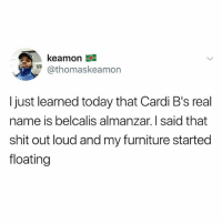 Shit, Furniture, and Today: kea mon  @thomaskeamon  I just learned today that Cardi B's real  name is belcalis almanzar. I said that  shit out loud and my furniture started  floating Bish What