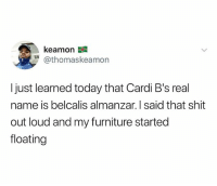 Shit, Furniture, and Today: kea mon  @thomaskeamon  I just learned today that Cardi B's real  name is belcalis almanzar. I said that shit  out loud and my furniture started  floating 😭😭😭