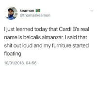 Memes, Shit, and Furniture: kea mon  @thomaskeamon  I just learned today that Cardi B's real  name is belcalis almanzar. I said that  shit out loud and my furniture started  floating  10/01/2018, 04:56 😂😂🤣