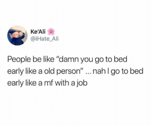 "Ali, Be Like, and Relationships: Ke'Ali  @iHate_Ali  People be like ""damn you go to bed  early like a old person"" ...nahlgo to bed  early like a mf with a job"
