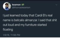 Memes, Shit, and Furniture: keamon  @thomaskeamon  I just learned today that Cardi B's real  name is belcalis almanzar. I said that shit  out loud and my furniture started  floating  1/9/18, 11:56 PM Whoa :0 via /r/memes https://ift.tt/2BC18UG