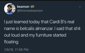 Dank, Memes, and Shit: keamon  @thomaskeamon  I just learned today that Cardi B's real  name is belcalis almanzar. I said that shit  out loud and my furniture started  floating  1/9/18, 11:56 PM Whoa :0 by O368W MORE MEMES