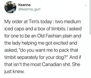 """My dogs also love timbits: Keanna  @keanna_gurl  My order at Tim's today :two medium  iced caps and a box of timbits. I asked  for one to be an Old Fashian plain and  the lady helping me got excited and  asked, """"do you want me to pack that  timbit separately for your dog?"""" And if  that isn'tthe most Canadian shit. She  just knew. My dogs also love timbits"""