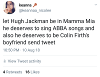 boys-and-ghouls:  validate me: keanna  @keannaa_nicolee  let Hugh Jackman be in Mamma Mia  he deserves to sing ABBA songs and  also he deserves to be Colin Firth's  boyfriend send tweet  10:50 PM 10 Aug 18  View Tweet activity  ас  4 Retweets 16 Likes boys-and-ghouls:  validate me