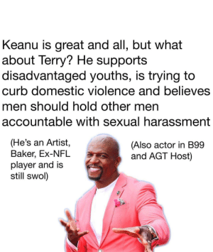 Terry is good dude: Keanu is great and all, but what  about Terry? He supports  disadvantaged youths, is trying to  curb domestic violence and believes  men should hold other men  accountable with sexual harassment  (He's an Artist,  Baker, Ex-NFL  player and is  still swol)  (Also actor in B99  and AGT Host) Terry is good dude