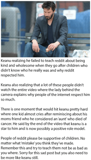 Bad, Children, and Internet: Keanu realizing he failed to teach reddit about being  kind and wholesome when they go after children who  didn't know who he really was and why reddit  respected him  Keanu also realizing that a lot of these people didn't  watch the entire video where the lady behind the  camera explains why people of the internet respect him  so much  There is one moment that would hit keanu pretty hard  where one kid almost cries after reminiscing about his  moms friend who he considered an 'aunt'who died of  cancer. He said by the end of the video that keanu is a  star to him and is now possibly a positive role model  People of reddit please be supportive of children. No  matter what 'mistake' you think they've made.  Remember this and try to teach them not be as bad as  you where. Sorry for this sad post but you also need to  be more like keanu still I think it speaks for it self [seriously]