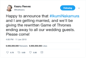 What should this be called? The platinum wedding?: Keanu Reeves  Following  @thatkeanu  Happy to announce that #Ikumi Nakamura  and I are getting married, and we'll be  giving the rewritten Game of Thrones  ending away to all our wedding guests.  Please come!  4:00 PM - 11 Jun 2019  9,999,999,999 Retweets 9,999,999,999 Likes  t 9.9B  8.7B  9.9B What should this be called? The platinum wedding?