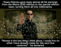 """Matrix: Keanu Reeves gave away almost all his earnings  from the Matrix ($35 million to the special effects  team, turning them all into millionaires.  """"Money is the last thing I think about. could live on  what I have already made for the next few  centuries"""" he declared."""