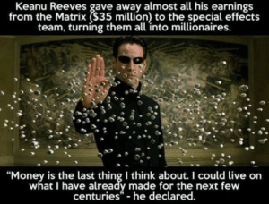 """Money, The Matrix, and Live: Keanu Reeves gave away almost all his earnings  from the Matrix ($35 million) to the special effects  team, turning them all into millionaires.  """"Money is the last thing I think about. I could live on  what I have already made for the next few  centuries- he declared. LWIAY"""