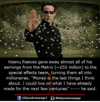"keanu reeves: Keanu Reeves gave away almost all of his  earnings from the Matrix (E50 million) to the  special effects team, turning them all into  millionaires. ""Money is the last things I think  about. I could live on what I have already  made for the next few centuries""  he said  囝/didyouknowpage!  @d.dyouknowpage"