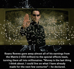 """Money, The Matrix, and Live: Keanu Reeves gave away almost all of his earnings from  the Matrix (E50 million) to the special effects team,  turning them all into millionaires. """"Money is the last thing  Ithink about. I could live on what I have already  made for the next few centuries"""" - he declared. Keanu is our lord"""