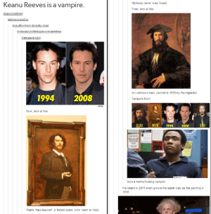 """He Reeves forever!omg-humor.tumblr.com: Keanu Reeves is a vampire.  His body never was found.  Then, look at this:  muppetsational:  ladyincarnadine:  beautiful-thorn-beastly-rose:  thetoolazytothinkupacoolnameblog:  theinsanerobin:  An unknown man, painted in 1530 by Parmigianino.  2008  1994  Compare them:  Getty  Now, look at this:  201  2008  1530  1875  1994  He's a motherfucking vampire  His beard in 2011 even grows the same way as the painting in  1530  That's """"Paul Mounet"""", a french actor, who """"died"""" in 1922. He Reeves forever!omg-humor.tumblr.com"""