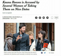 Someone stop this monster: Keanu Reeves is Accused by  Several Women of Takin  Them on Nice Dates  Leer en español  By MELENA RYZIK, CARA BUCKLEY and  JODI KANTOR NOV1.2017  2824  Eight women have told The New York Times that the actor'sf<  reputation for kindness and humanity is entirely true, saying  Embed Someone stop this monster