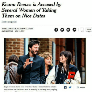 New York, True, and New York Times: Keanu Reeves is Accused by  Several Women of Takin  Them on Nice Dates  Leer en español  By MELENA RYZIK, CARA BUCKLEY and  JODI KANTOR NOV. ll, 2017  2824  Eight women have told The New York Times that the actor's  reputation for kindness and humanity is entirely true, saying  Ry  〈>Embed