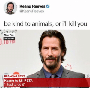 "He's is out to get you: Keanu Reeves  @keanuReeves  be kind to animals, or i'll kill you  ン·ウィック  New York  08:53 PM  BREAKING NEWS  Keanu to kill PETA  ""I had to do it"" He's is out to get you"