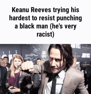 You can't bury the truth: Keanu Reeves trying his  hardest to resist punching  a black man (he's very  racist)  CusE  E S  J WIGE  EBUCHERE  CARLEBO You can't bury the truth