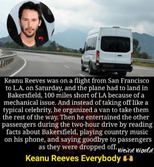Entertained: Keanu Reeves was on a flight from San Francisco  to L.A. on Saturday, and the plane had to land in  Bakersfield, 100 miles short of LA because of a  mechanical issue. And instead of taking off like a  typical celebrity, he organized a van to take them  the rest of the way. Then he entertained the other  passengers during the two-hour drive by reading  facts about Bakersfield, playing country music  on his phone, and saying goodbye to passengers  as they were dropped off. u/o.,  Keanu Reeves Everybody  Weird World