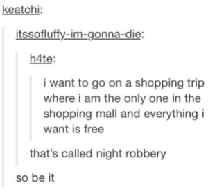 Shopping, Cool, and Free: keatchi  itssofluffy-im-gonna-die  h4te  i want to go on a shopping trip  where i am the only one in the  shopping mall and everything i  want is free  that's called night robbery  so be it English is so cool theres a word for everything