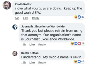 Unfortunate: Keath Kotton  i love what you guys are doing. keep up the  good work J.E.W  14h Like Reply  Journalist Excellence Worldwide  Thank you but please refrain from using  that acronym. Our organization's name  is Journalist Excellence Worldwide.  14h Like Reply  029  Keath Kotton  I understand. My middle name is Kevin  14h Like Reply  348 Unfortunate