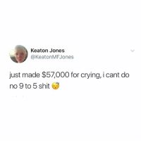 9 to 5: Keaton Jones  @KeatonMFJones  just made $57,000 for crying, i cant do  no 9 to 5 shit 3