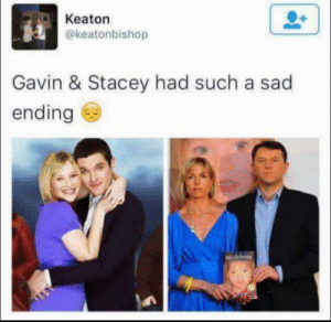 They grow old so fast: Keaton  @keatonbishop  Gavin & Stacey had such a sad  ending  7  madeleine They grow old so fast