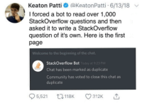 onclickonload:  Buuuuuuuurn.: Keaton Patti aKeatonPatti 6/13/18  l forced a bot to read over 1,000  StackOverflow questions and then  asked it to write a StackOverflow  question of it's own. Here is the first  page  Welcome to the beginning of the chat.  StackOverflow Bot  Chat has been marked as duplicate  Community has voted to close this chat as  duplicate onclickonload:  Buuuuuuuurn.